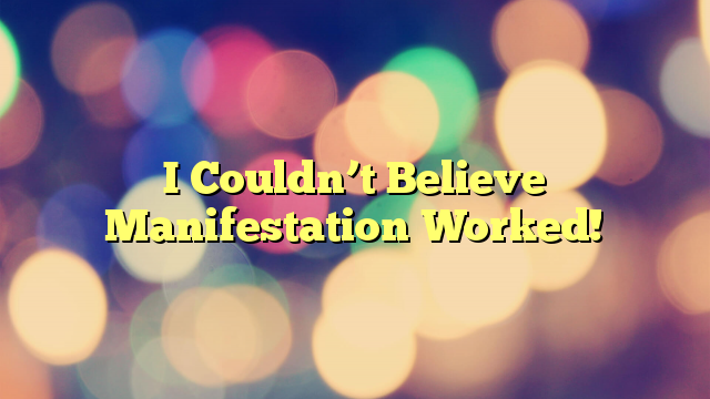 I Couldn't Believe Manifestation Worked!