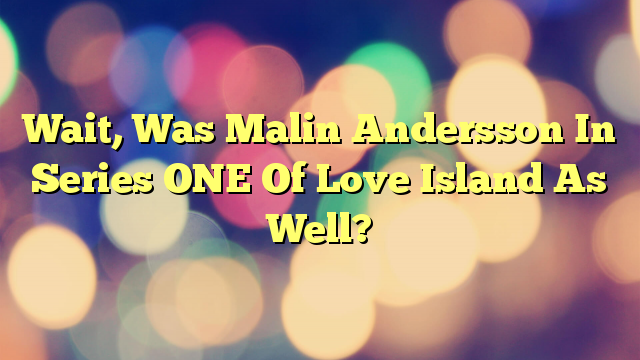 Wait, Was Malin Andersson In Series ONE Of Love Island As Well?