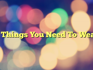 5 Things You Need To Wear