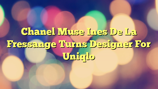 Chanel Muse Ines De La Fressange Turns Designer For Uniqlo