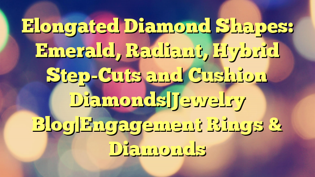 Elongated Diamond Shapes: Emerald, Radiant, Hybrid Step-Cuts and Cushion Diamonds|Jewelry Blog|Engagement Rings & Diamonds