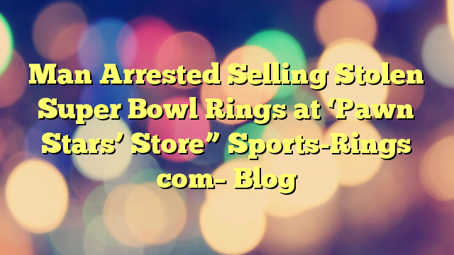 "Man Arrested Selling Stolen Super Bowl Rings at 'Pawn Stars' Store"" Sports-Rings com– Blog"