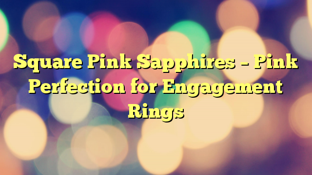 Square Pink Sapphires – Pink Perfection for Engagement Rings