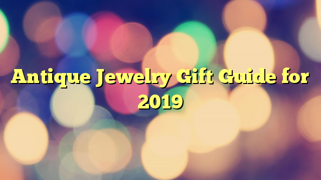 Antique Jewelry Gift Guide for 2019