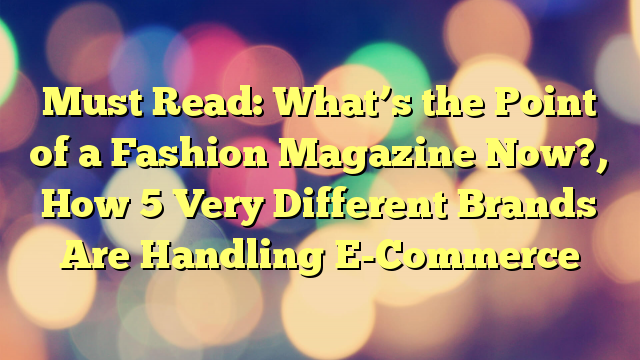 Must Read: What's the Point of a Fashion Magazine Now?, How 5 Very Different Brands Are Handling E-Commerce