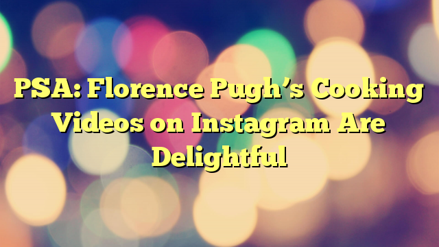 PSA: Florence Pugh's Cooking Videos on Instagram Are Delightful