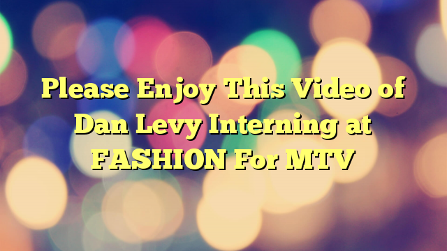 Please Enjoy This Video of Dan Levy Interning at FASHION For MTV