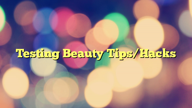 Testing Beauty Tips/Hacks