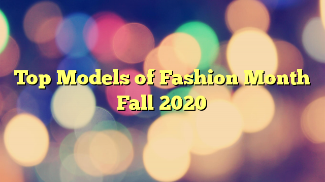 Top Models of Fashion Month Fall 2020