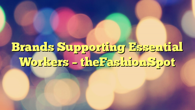 Brands Supporting Essential Workers – theFashionSpot