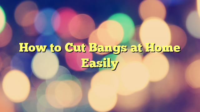 How to Cut Bangs at Home Easily