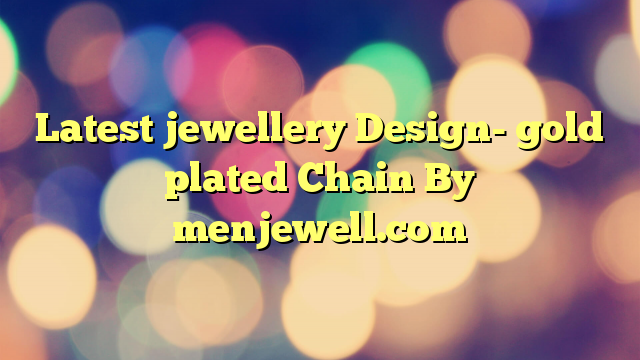 Latest jewellery Design- gold plated Chain By menjewell.com