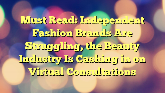 Must Read: Independent Fashion Brands Are Struggling, the Beauty Industry Is Cashing in on Virtual Consultations