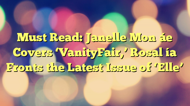 Must Read: Janelle Mon áe Covers 'VanityFair,' Rosal ía Fronts the Latest Issue of 'Elle'