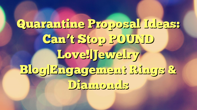 Quarantine Proposal Ideas: Can't Stop POUND Love!|Jewelry Blog|Engagement Rings & Diamonds