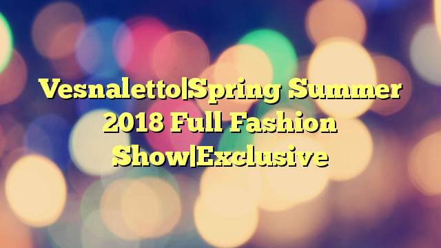 Vesnaletto|Spring Summer 2018 Full Fashion Show|Exclusive