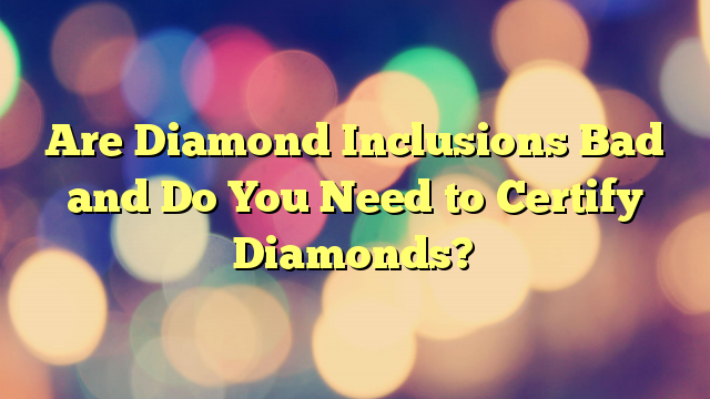 Are Diamond Inclusions Bad and Do You Need to Certify Diamonds?
