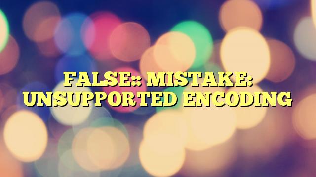 FALSE:: MISTAKE: UNSUPPORTED ENCODING