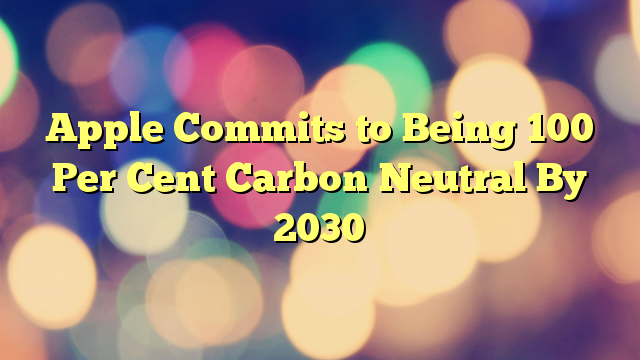Apple Commits to Being 100 Per Cent Carbon Neutral By 2030