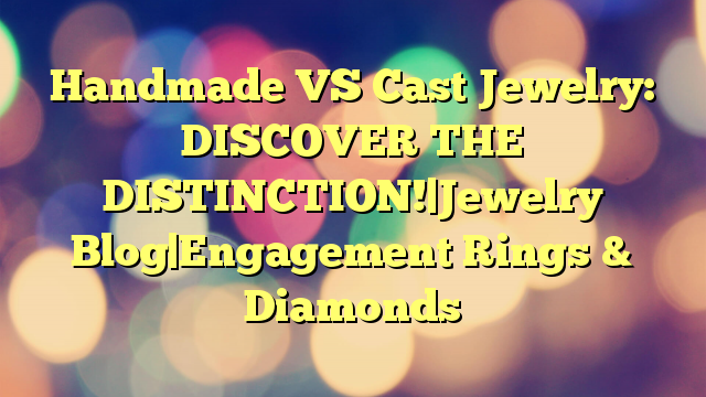 Handmade VS Cast Jewelry: DISCOVER THE DISTINCTION!|Jewelry Blog|Engagement Rings & Diamonds