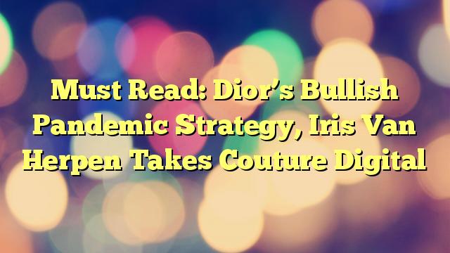 Must Read: Dior's Bullish Pandemic Strategy, Iris Van Herpen Takes Couture Digital