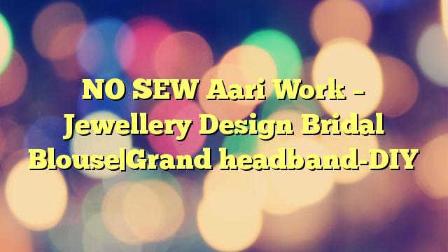NO SEW Aari Work – Jewellery Design Bridal Blouse Grand headband-DIY