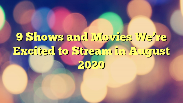 9 Shows and Movies We're Excited to Stream in August 2020