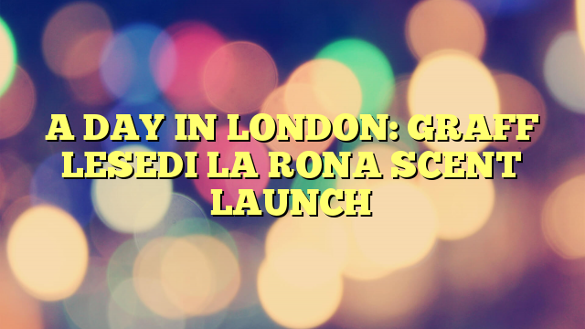 A DAY IN LONDON: GRAFF LESEDI LA RONA SCENT LAUNCH