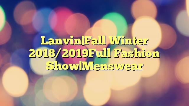 Lanvin|Fall Winter 2018/2019Full Fashion Show|Menswear