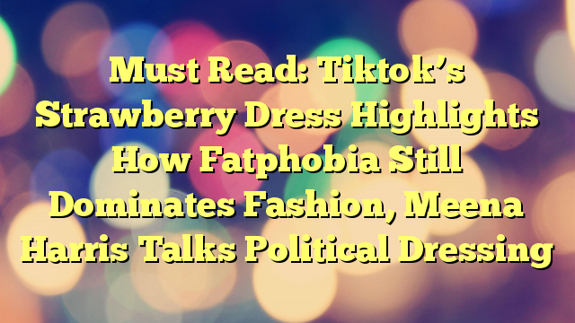 Must Read: Tiktok's Strawberry Dress Highlights How Fatphobia Still Dominates Fashion, Meena Harris Talks Political Dressing