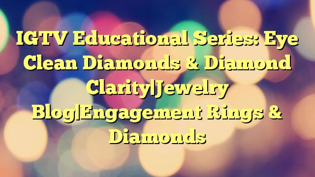 IGTV Educational Series: Eye Clean Diamonds & Diamond Clarity Jewelry Blog Engagement Rings & Diamonds