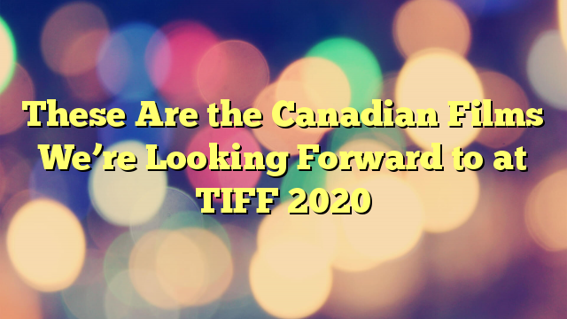 These Are the Canadian Films We're Looking Forward to at TIFF 2020