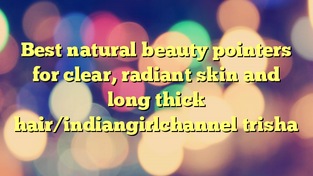Best natural beauty pointers for clear, radiant skin and long thick hair/indiangirlchannel trisha
