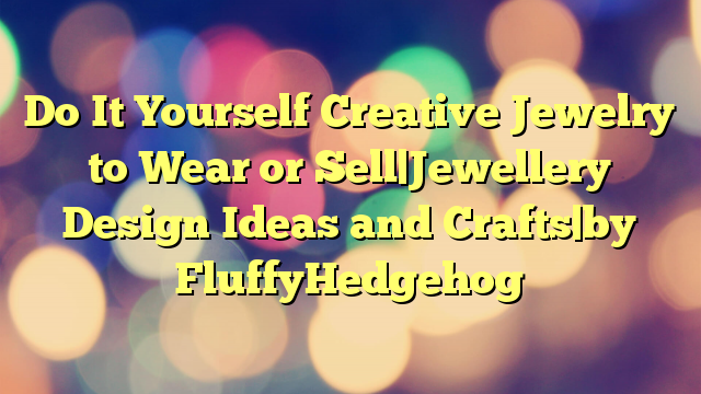 Do It Yourself Creative Jewelry to Wear or Sell Jewellery Design Ideas and Crafts by FluffyHedgehog