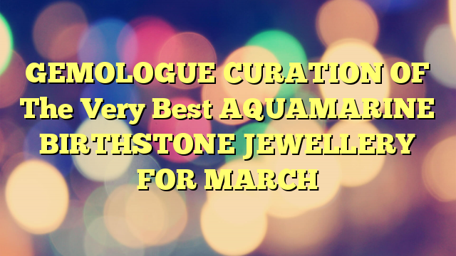 GEMOLOGUE CURATION OF The Very Best AQUAMARINE BIRTHSTONE JEWELLERY FOR MARCH