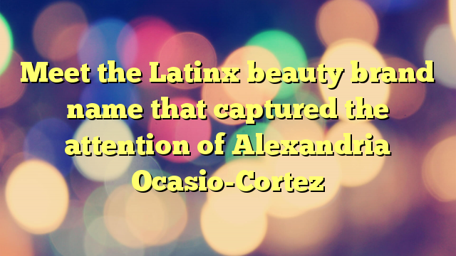 Meet the Latinx beauty brand name that captured the attention of Alexandria Ocasio-Cortez
