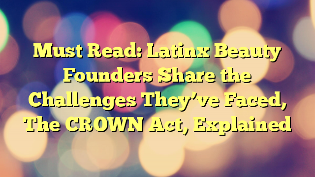 Must Read: Latinx Beauty Founders Share the Challenges They've Faced, The CROWN Act, Explained