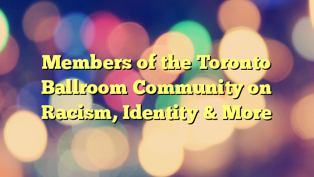 Members of the Toronto Ballroom Community on Racism, Identity & More