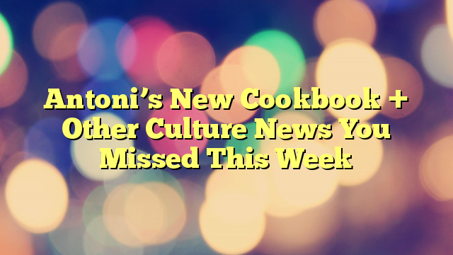 Antoni's New Cookbook + Other Culture News You Missed This Week