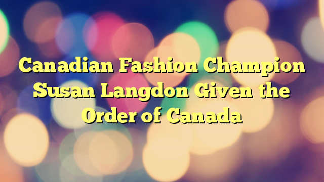 Canadian Fashion Champion Susan Langdon Given the Order of Canada