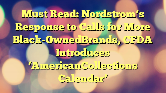 Must Read: Nordstrom's Response to Calls for More Black-OwnedBrands, CFDA Introduces 'AmericanCollections Calendar'