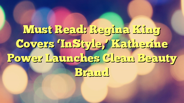 Must Read: Regina King Covers 'InStyle,' Katherine Power Launches Clean Beauty Brand