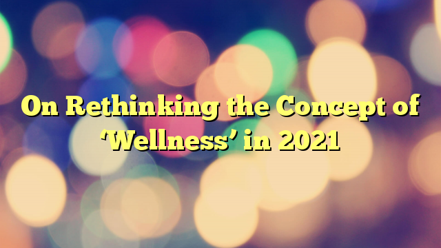 On Rethinking the Concept of 'Wellness' in 2021