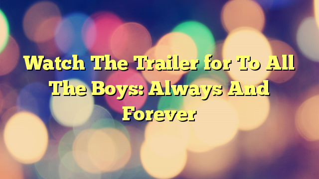 Watch The Trailer for To All The Boys: Always And Forever