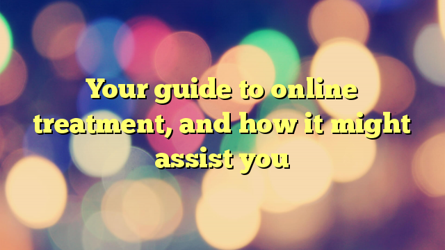 Your guide to online treatment, and how it might assist you