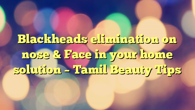 Blackheads elimination on nose & Face in your home solution – Tamil Beauty Tips