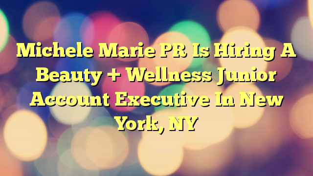 Michele Marie PR Is Hiring A Beauty + Wellness Junior Account Executive In New York, NY