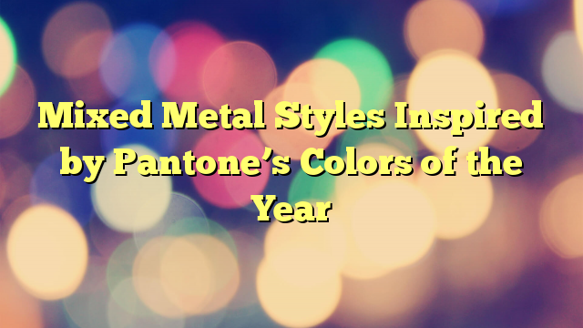 Mixed Metal Styles Inspired by Pantone's Colors of the Year