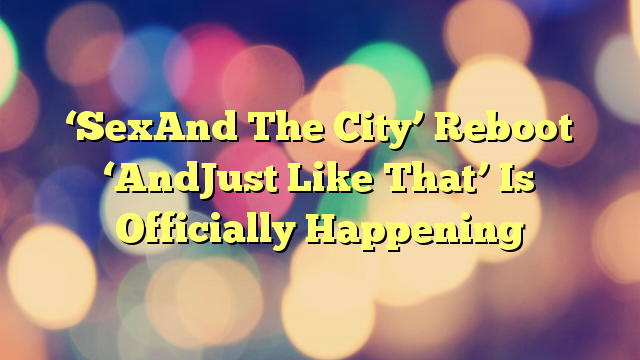 'SexAnd The City' Reboot 'AndJust Like That' Is Officially Happening