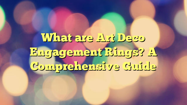 What are Art Deco Engagement Rings? A Comprehensive Guide